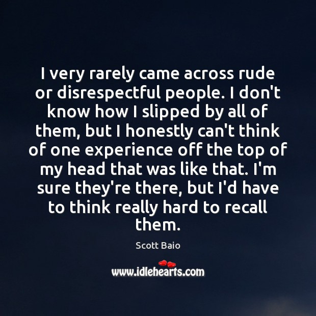 I very rarely came across rude or disrespectful people. I don't know Image
