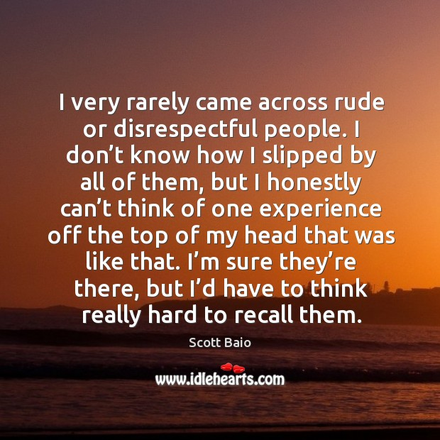 I very rarely came across rude or disrespectful people. Scott Baio Picture Quote