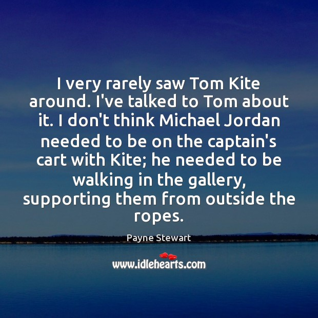 I very rarely saw Tom Kite around. I've talked to Tom about Image
