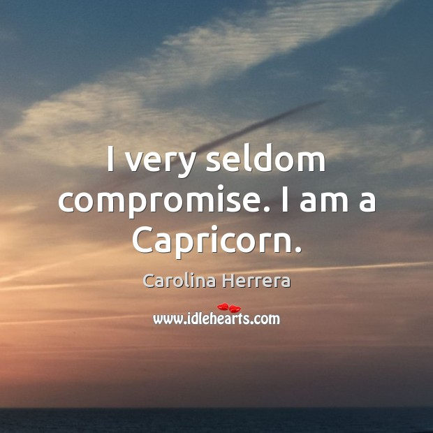 I very seldom compromise. I am a Capricorn. Image