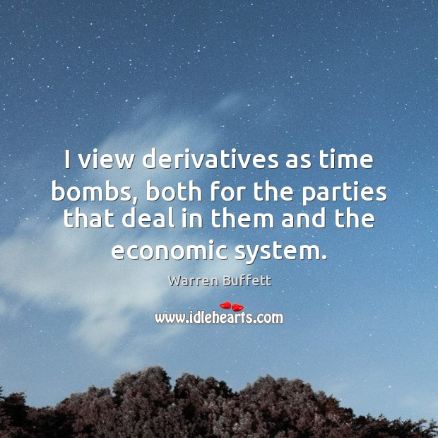 Image, I view derivatives as time bombs, both for the parties that deal
