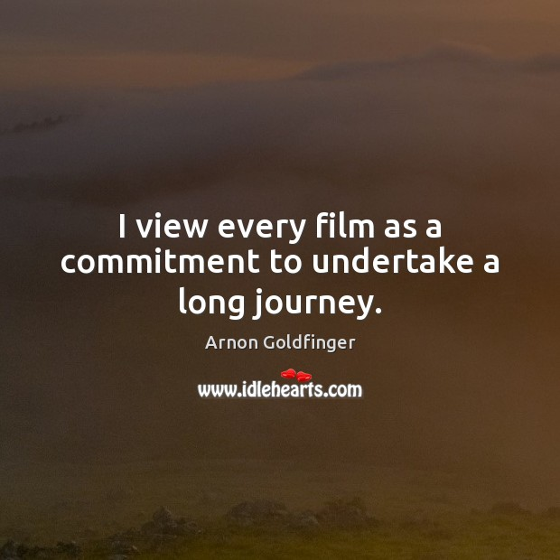 Image, I view every film as a commitment to undertake a long journey.