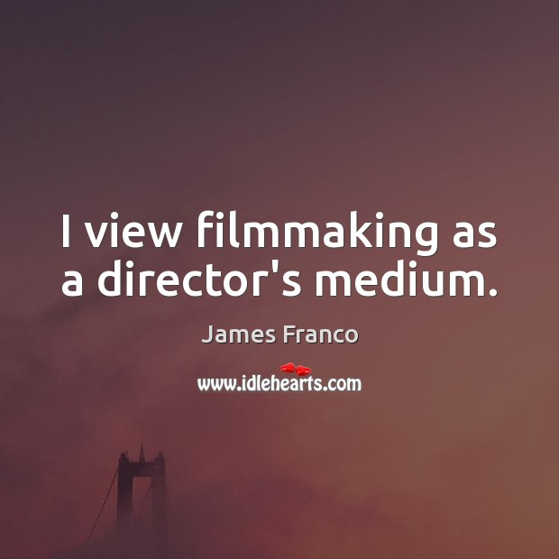 I view filmmaking as a director's medium. Image