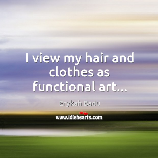 Image, I view my hair and clothes as functional art…