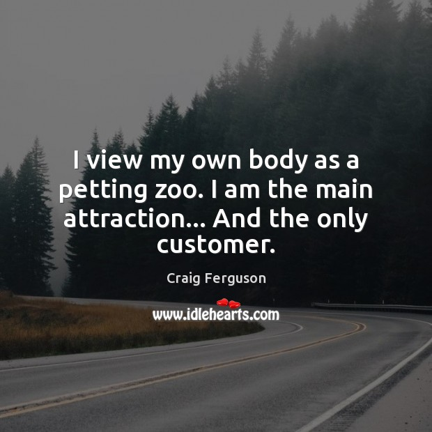 I view my own body as a petting zoo. I am the main attraction… And the only customer. Craig Ferguson Picture Quote