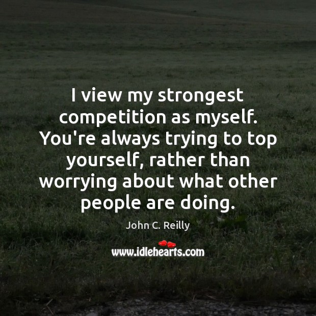 I view my strongest competition as myself. You're always trying to top Image