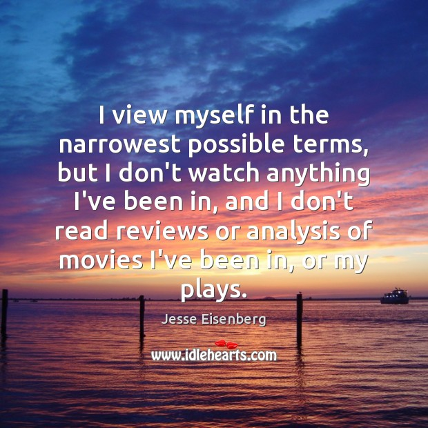 I view myself in the narrowest possible terms, but I don't watch Image