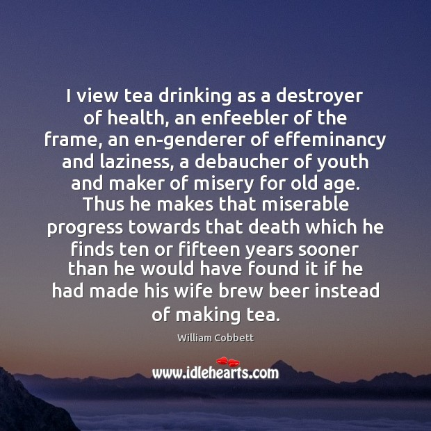 I view tea drinking as a destroyer of health, an enfeebler of William Cobbett Picture Quote
