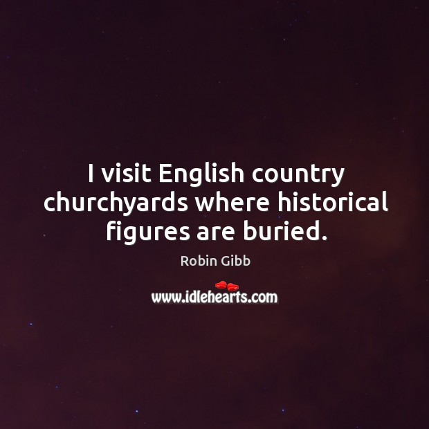 I visit english country churchyards where historical figures are buried. Robin Gibb Picture Quote