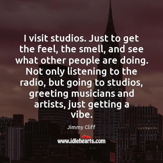 I visit studios. Just to get the feel, the smell, and see Image