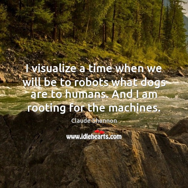 Image, I visualize a time when we will be to robots what dogs