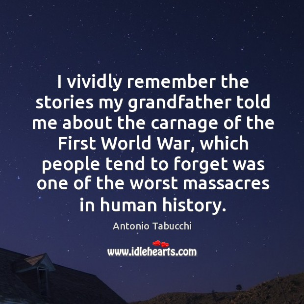 I vividly remember the stories my grandfather told me about the carnage of the first world war Antonio Tabucchi Picture Quote