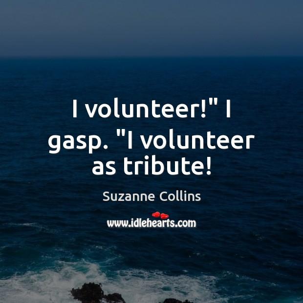"Image, I volunteer!"" I gasp. ""I volunteer as tribute!"