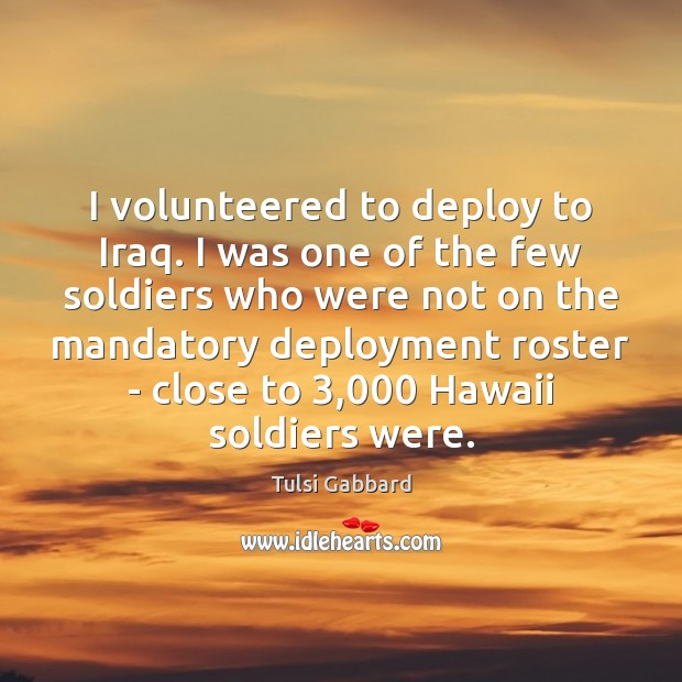 I volunteered to deploy to Iraq. I was one of the few Tulsi Gabbard Picture Quote