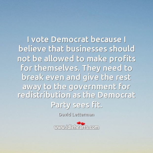 I vote Democrat because I believe that businesses should not be allowed David Letterman Picture Quote