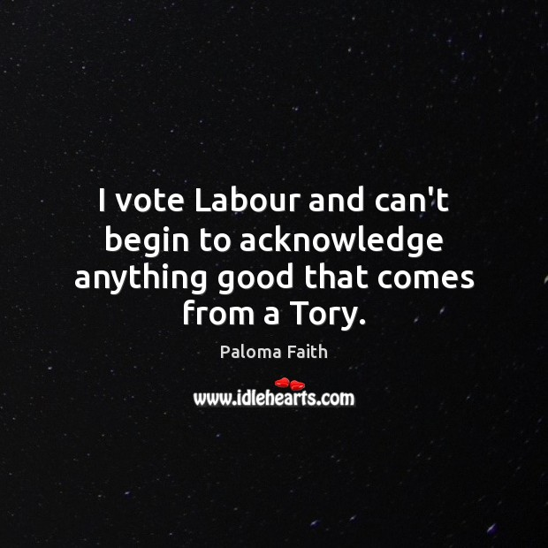 I vote Labour and can't begin to acknowledge anything good that comes from a Tory. Paloma Faith Picture Quote