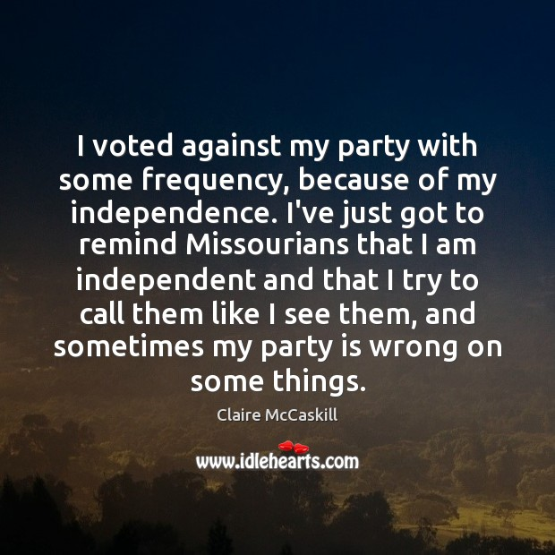 I voted against my party with some frequency, because of my independence. Independence Quotes Image
