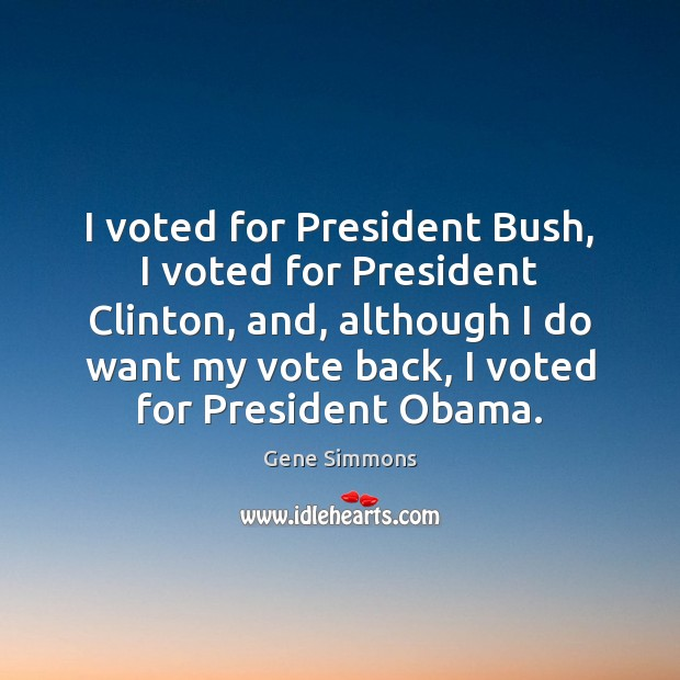 I voted for President Bush, I voted for President Clinton, and, although Gene Simmons Picture Quote