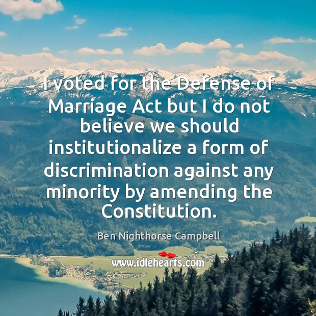 Image, I voted for the defense of marriage act but I do not believe we should institutionalize