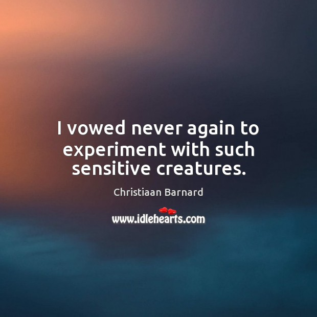 Christiaan Barnard Picture Quote image saying: I vowed never again to experiment with such sensitive creatures.