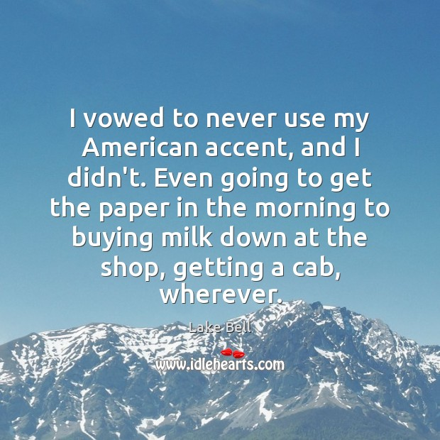 Image, I vowed to never use my American accent, and I didn't. Even