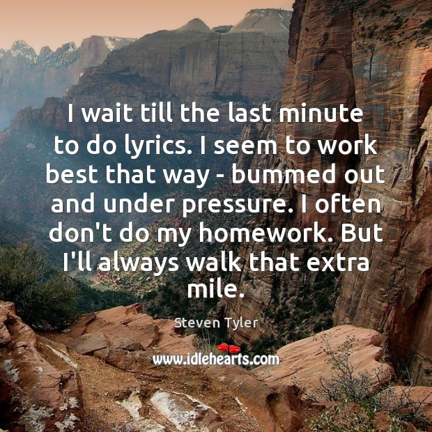 I wait till the last minute to do lyrics. I seem to Steven Tyler Picture Quote