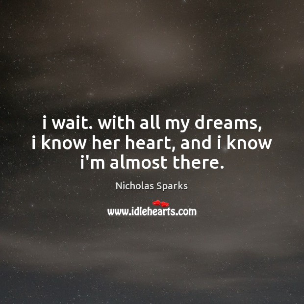 Image, I wait. with all my dreams, i know her heart, and i know i'm almost there.