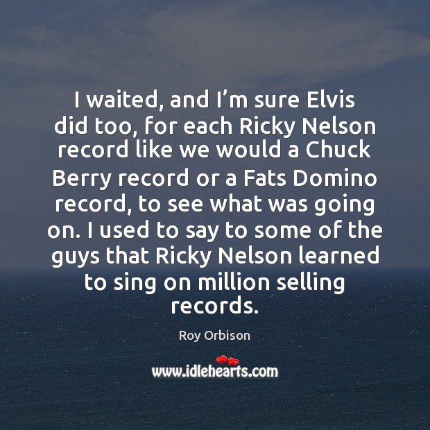 Image, I waited, and I'm sure Elvis did too, for each Ricky