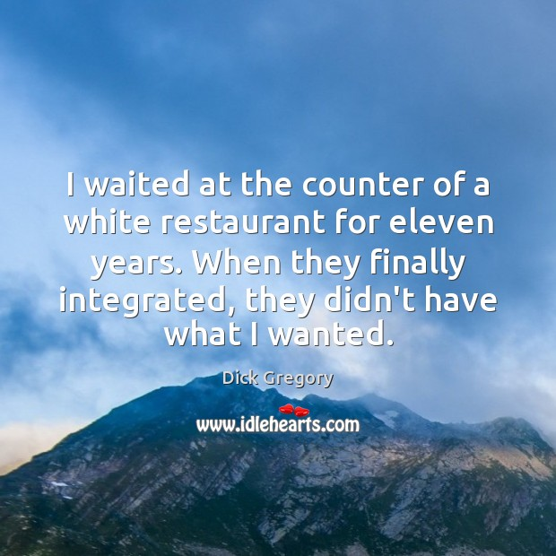 I waited at the counter of a white restaurant for eleven years. Dick Gregory Picture Quote