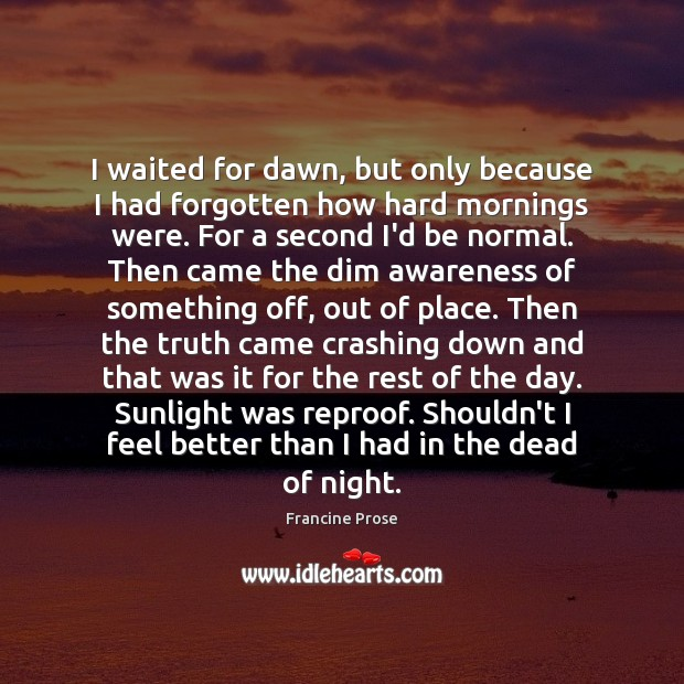 I waited for dawn, but only because I had forgotten how hard Image