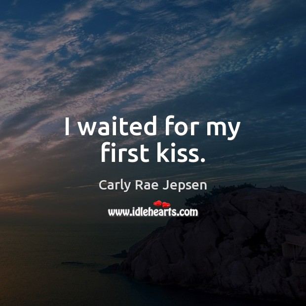 I waited for my first kiss. Carly Rae Jepsen Picture Quote