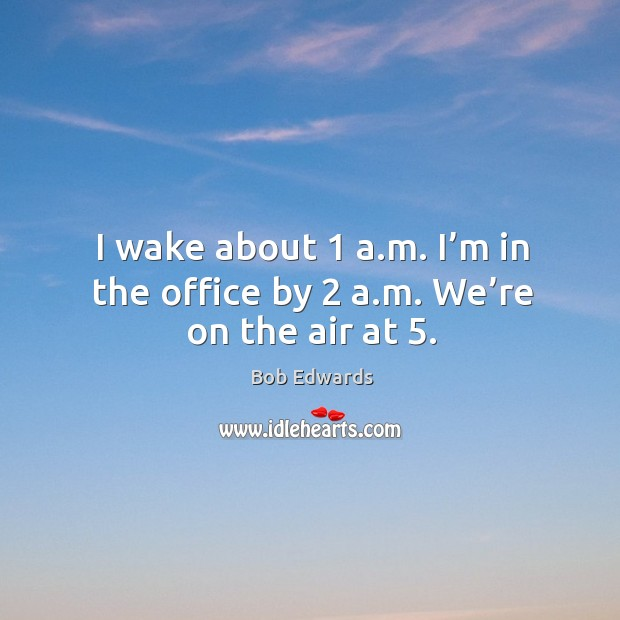 I wake about 1 a.m. I'm in the office by 2 a.m. We're on the air at 5. Bob Edwards Picture Quote