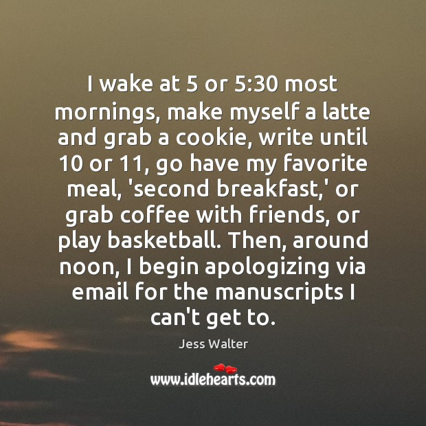I wake at 5 or 5:30 most mornings, make myself a latte and grab Jess Walter Picture Quote