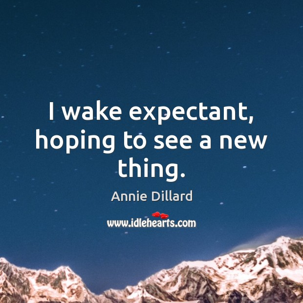 I wake expectant, hoping to see a new thing. Image