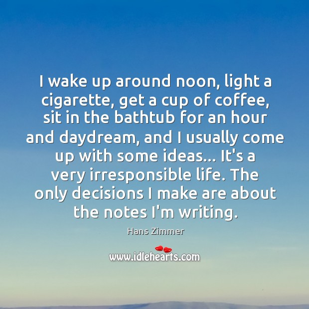 I wake up around noon, light a cigarette, get a cup of Image
