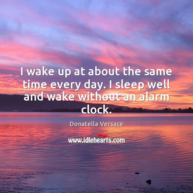 Image, I wake up at about the same time every day. I sleep well and wake without an alarm clock.
