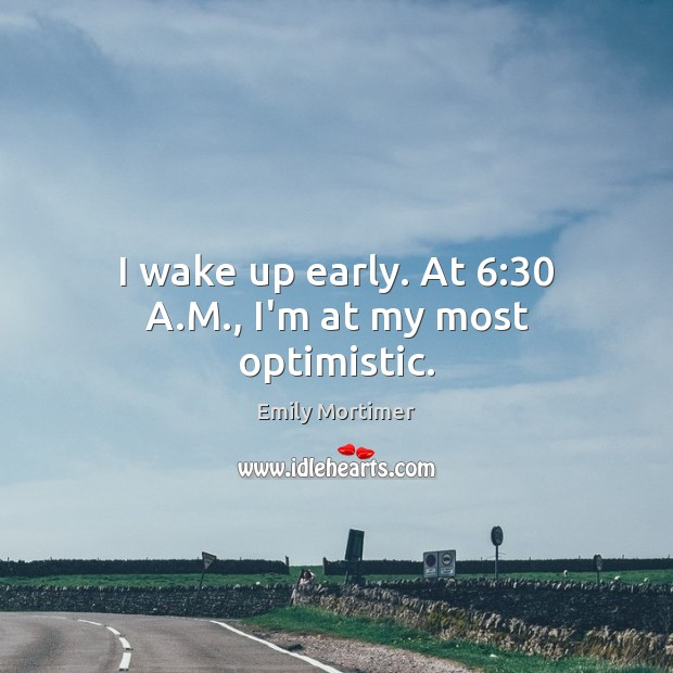 I wake up early. At 6:30 A.M., I'm at my most optimistic. Emily Mortimer Picture Quote