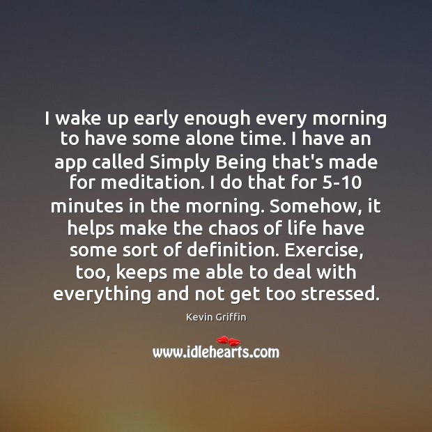 Image, I wake up early enough every morning to have some alone time.