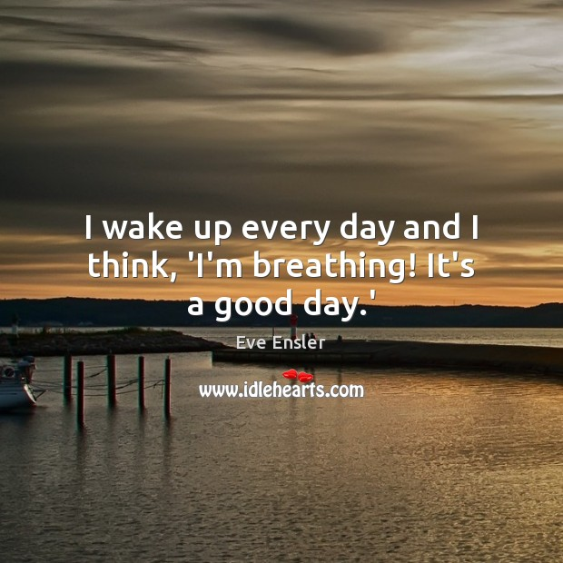 Image, I wake up every day and I think, 'I'm breathing! It's a good day.'