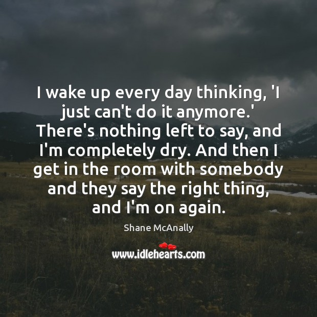 I wake up every day thinking, 'I just can't do it anymore. Image