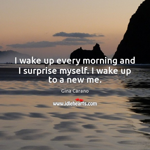 I wake up every morning and I surprise myself. I wake up to a new me. Image