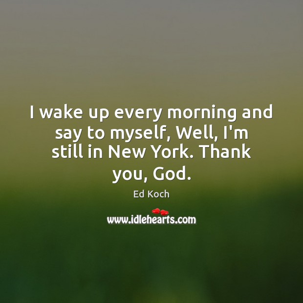 I wake up every morning and say to myself, Well, I'm still in New York. Thank you, God. Ed Koch Picture Quote