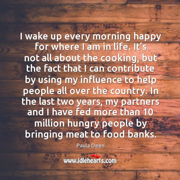 I wake up every morning happy for where I am in life. It's not all about the cooking Image