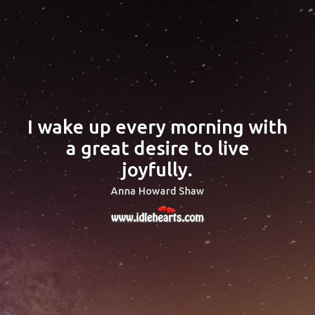 Image, I wake up every morning with a great desire to live joyfully.