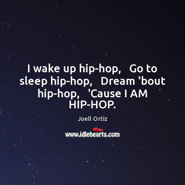 I wake up hip-hop,   Go to sleep hip-hop,   Dream 'bout hip-hop,   'Cause I AM HIP-HOP. Image