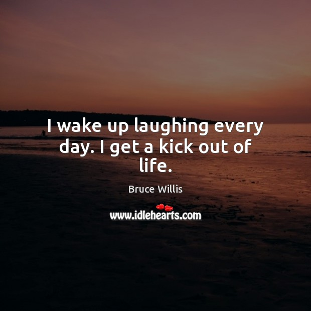 I wake up laughing every day. I get a kick out of life. Bruce Willis Picture Quote