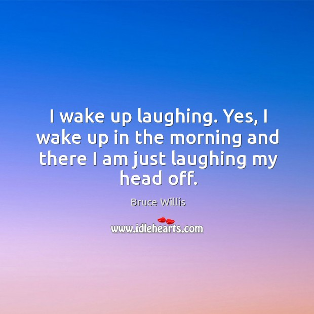 I wake up laughing. Yes, I wake up in the morning and there I am just laughing my head off. Image
