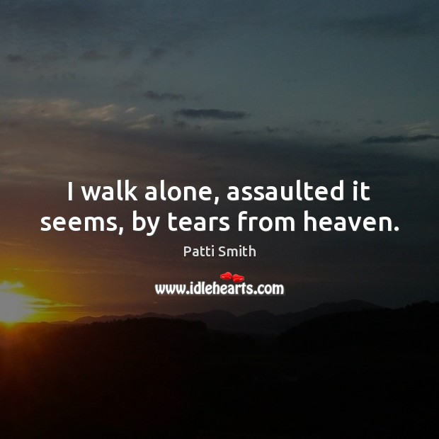 I walk alone, assaulted it seems, by tears from heaven. Patti Smith Picture Quote
