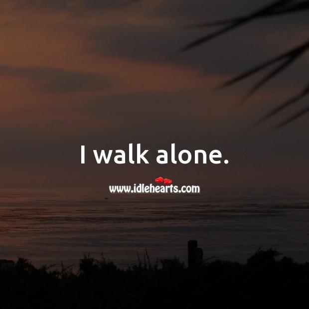 I walk alone. Alone Quotes Image