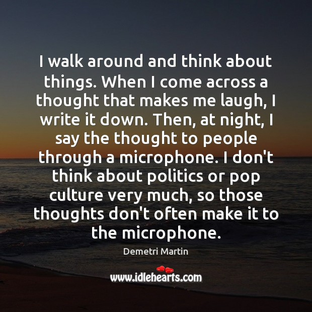 I walk around and think about things. When I come across a Demetri Martin Picture Quote